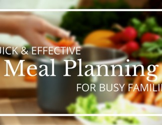 3 Tips For Quick & Effective Meal Planning For Busy Families